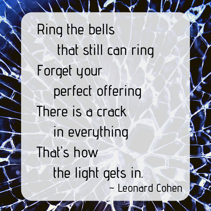 Leonard Cohen.  The spaces in between.  There is a crack in everything.  That's how the light gets in.